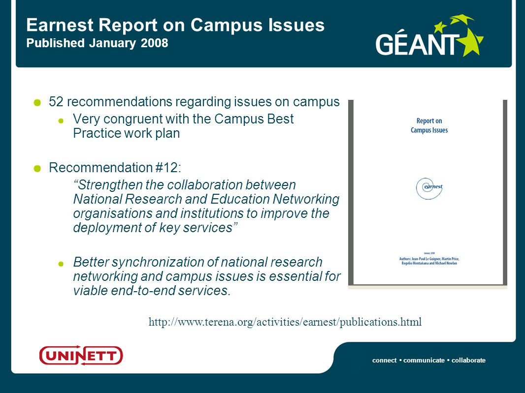 connect communicate collaborate Earnest Report on Campus Issues Published January 2008 52 recommendations regarding issues on campus Very congruent with the Campus Best Practice work plan Recommendation #12: Strengthen the collaboration between National Research and Education Networking organisations and institutions to improve the deployment of key services Better synchronization of national research networking and campus issues is essential for viable end-to-end services.