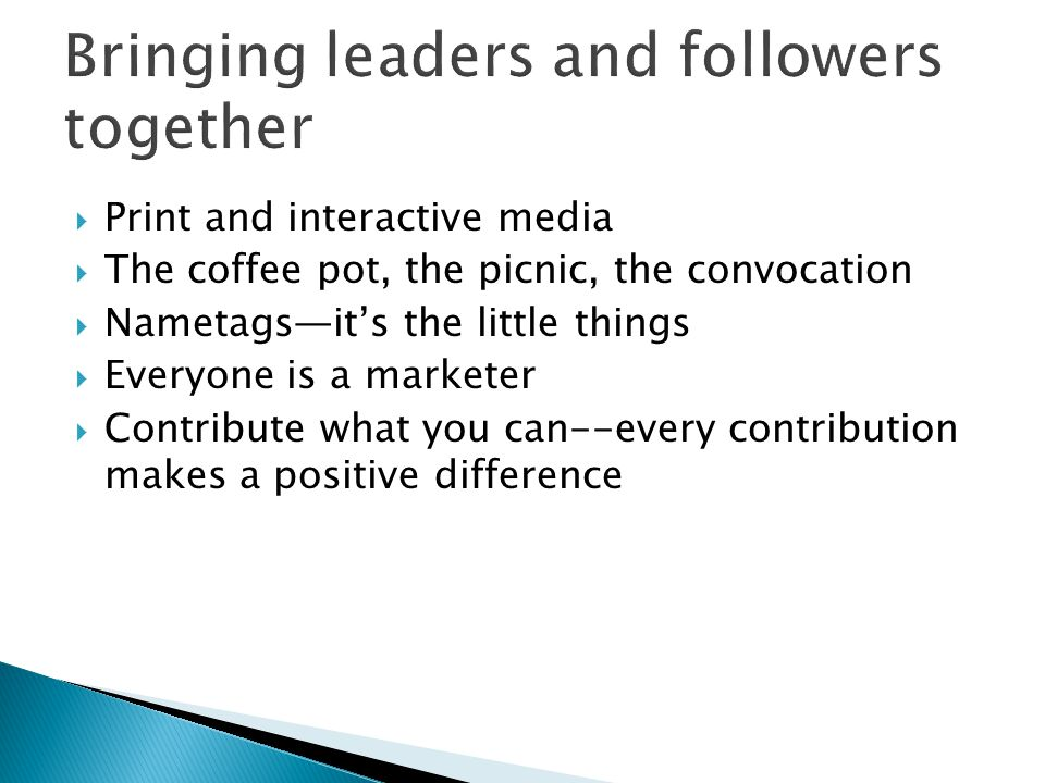 Print and interactive media The coffee pot, the picnic, the convocation Nametagsits the little things Everyone is a marketer Contribute what you can--every contribution makes a positive difference
