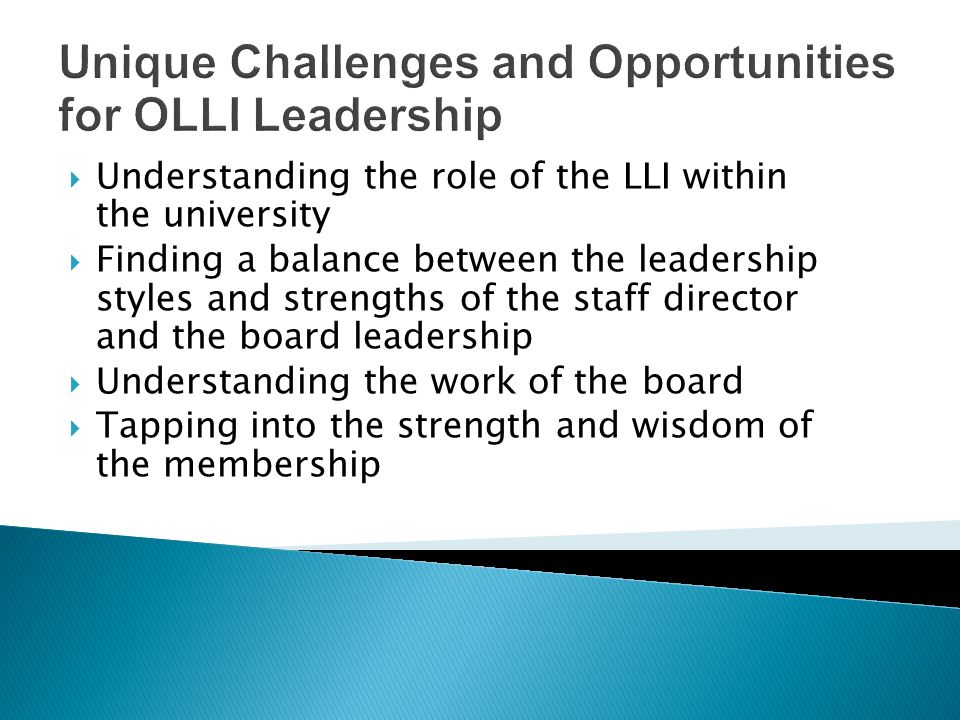 Unique Challenges and Opportunities for OLLI Leadership Understanding the role of the LLI within the university Finding a balance between the leadership styles and strengths of the staff director and the board leadership Understanding the work of the board Tapping into the strength and wisdom of the membership