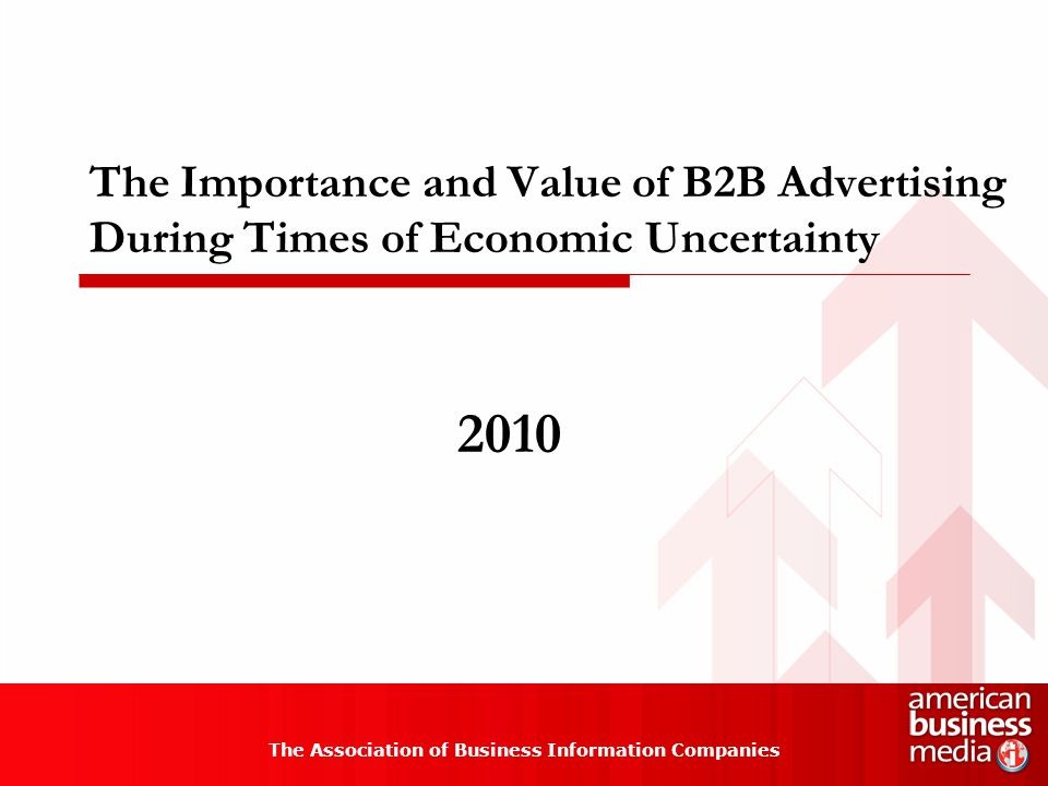 The Importance and Value of B2B Advertising During Times of Economic Uncertainty The Association of Business Information Companies 2010