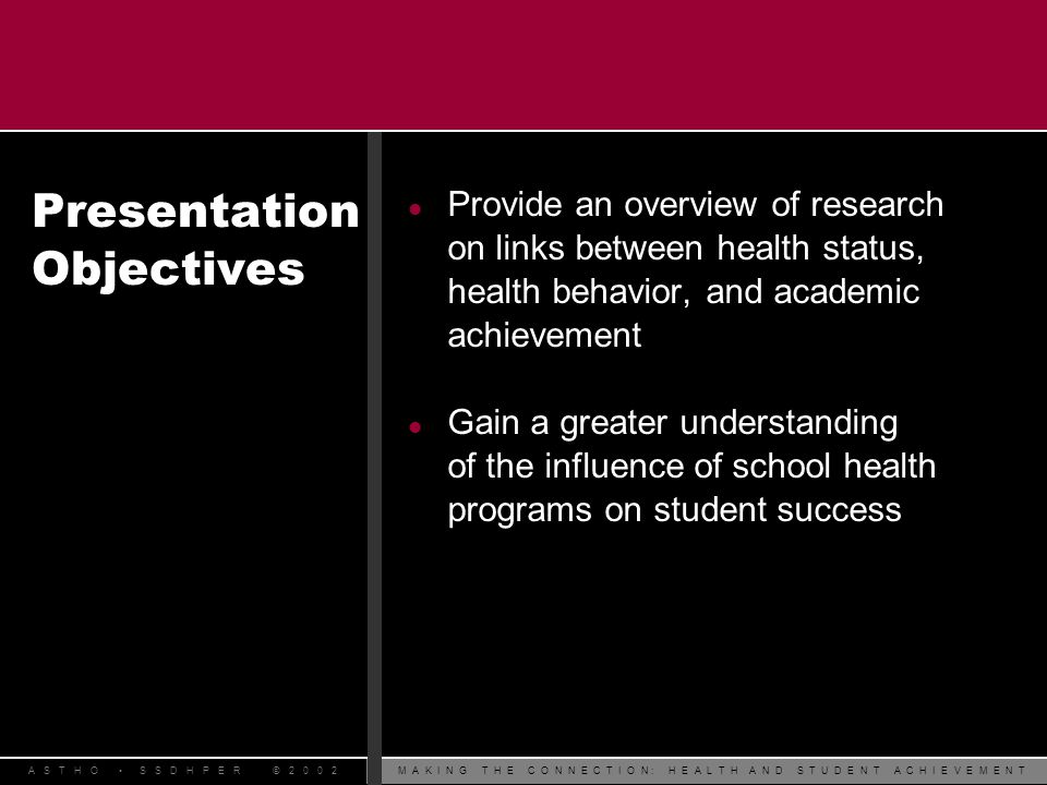 M A K I N G T H E C O N N E C T I O N : H E A L T H A N D S T U D E N T A C H I E V E M E N TA S T H O S S D H P E R © 2 0 0 2 Presentation Objectives l Provide an overview of research on links between health status, health behavior, and academic achievement l Gain a greater understanding of the influence of school health programs on student success