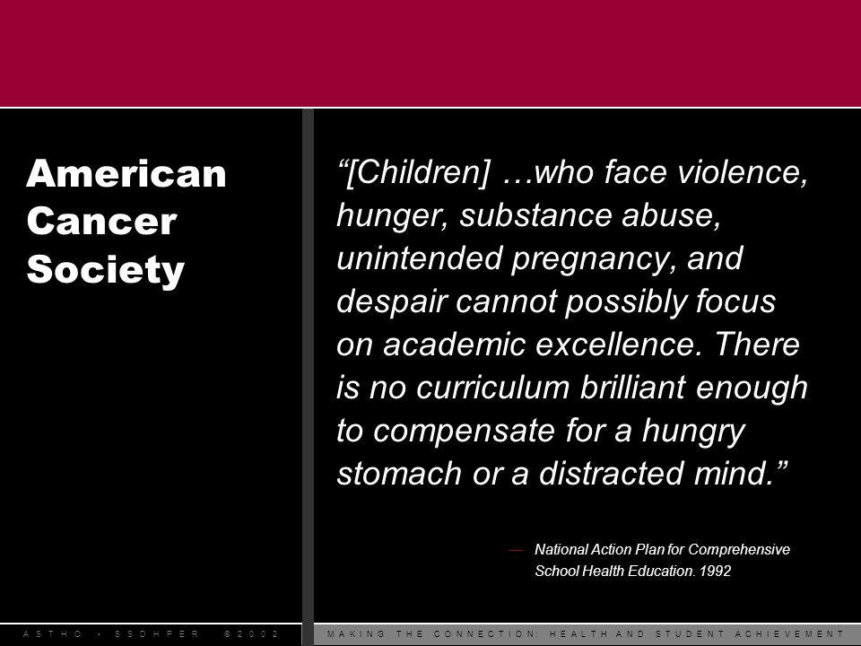 M A K I N G T H E C O N N E C T I O N : H E A L T H A N D S T U D E N T A C H I E V E M E N TA S T H O S S D H P E R © 2 0 0 2 l American School Health Association l Association for Supervision and Curriculum Development l Association of State and Territorial Chronic Disease Program Directors l Association of State and Territorial Health Officials l Council of Chief State School Officers l Childrens Environmental Health Network l Girl Scouts of America l National Assembly on School-Based Health Care National Organizations Supporting Coordinated School Health Programs
