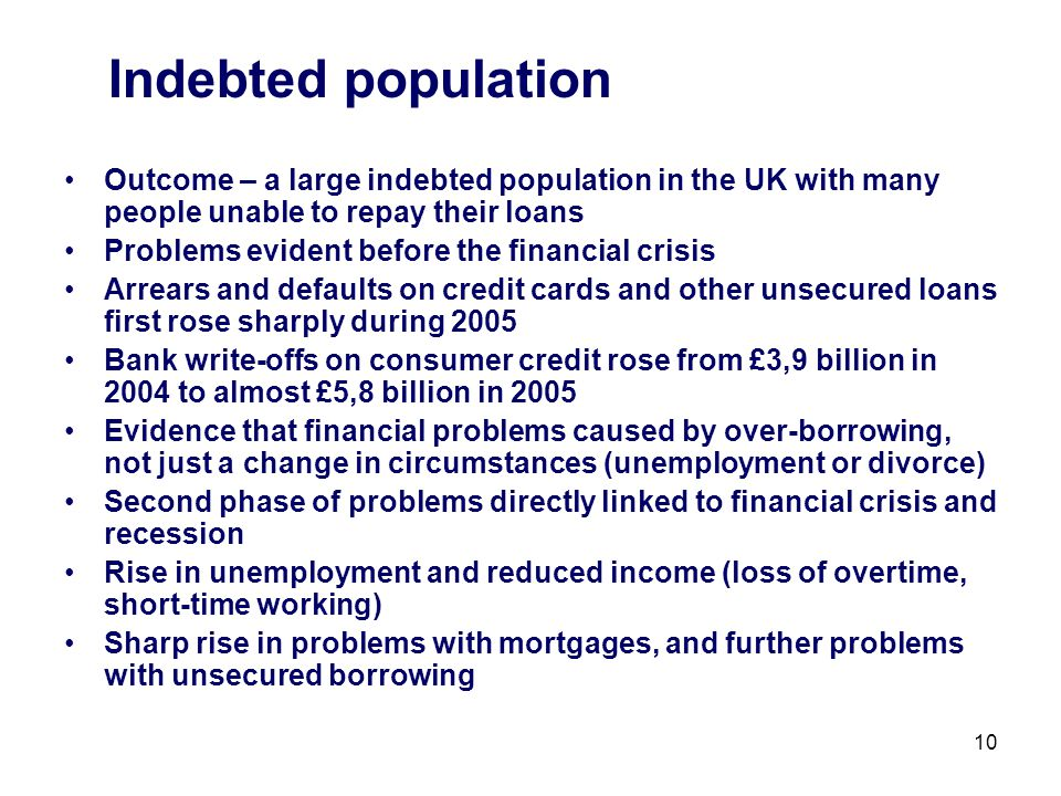 10 Indebted population Outcome – a large indebted population in the UK with many people unable to repay their loans Problems evident before the financial crisis Arrears and defaults on credit cards and other unsecured loans first rose sharply during 2005 Bank write-offs on consumer credit rose from £3,9 billion in 2004 to almost £5,8 billion in 2005 Evidence that financial problems caused by over-borrowing, not just a change in circumstances (unemployment or divorce) Second phase of problems directly linked to financial crisis and recession Rise in unemployment and reduced income (loss of overtime, short-time working) Sharp rise in problems with mortgages, and further problems with unsecured borrowing