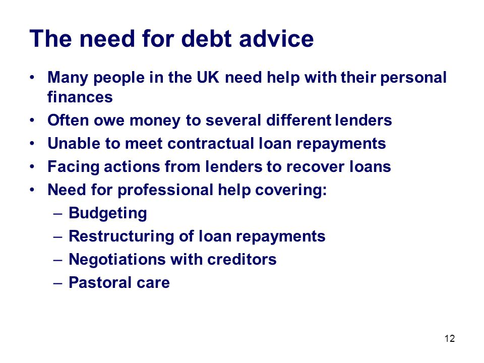 12 The need for debt advice Many people in the UK need help with their personal finances Often owe money to several different lenders Unable to meet contractual loan repayments Facing actions from lenders to recover loans Need for professional help covering: –Budgeting –Restructuring of loan repayments –Negotiations with creditors –Pastoral care