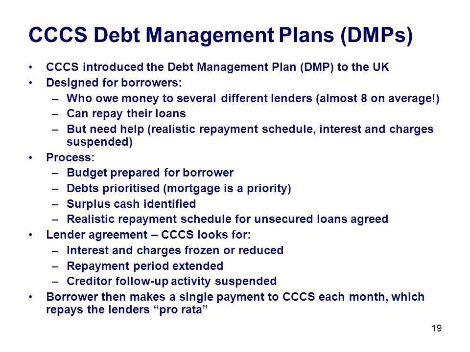 19 CCCS Debt Management Plans (DMPs) CCCS introduced the Debt Management Plan (DMP) to the UK Designed for borrowers: –Who owe money to several different lenders (almost 8 on average!) –Can repay their loans –But need help (realistic repayment schedule, interest and charges suspended) Process: –Budget prepared for borrower –Debts prioritised (mortgage is a priority) –Surplus cash identified –Realistic repayment schedule for unsecured loans agreed Lender agreement – CCCS looks for: –Interest and charges frozen or reduced –Repayment period extended –Creditor follow-up activity suspended Borrower then makes a single payment to CCCS each month, which repays the lenders pro rata