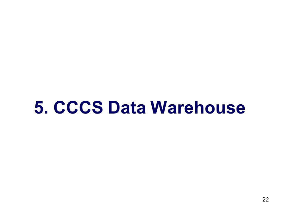 22 5. CCCS Data Warehouse