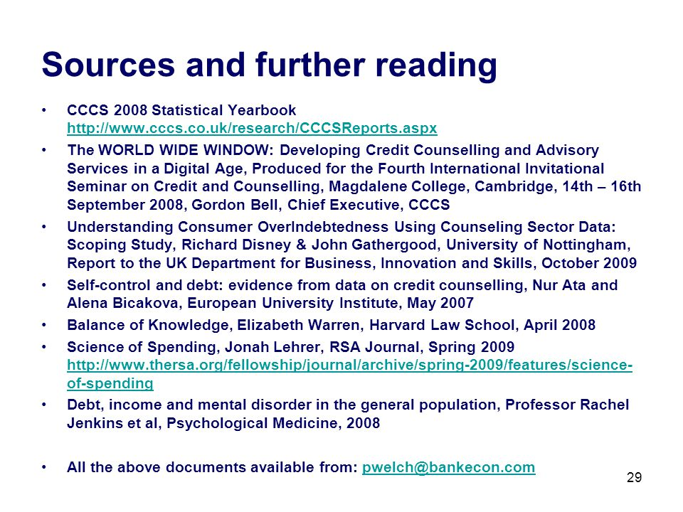 29 Sources and further reading CCCS 2008 Statistical Yearbook http://www.cccs.co.uk/research/CCCSReports.aspx http://www.cccs.co.uk/research/CCCSReports.aspx The WORLD WIDE WINDOW: Developing Credit Counselling and Advisory Services in a Digital Age, Produced for the Fourth International Invitational Seminar on Credit and Counselling, Magdalene College, Cambridge, 14th – 16th September 2008, Gordon Bell, Chief Executive, CCCS Understanding Consumer OverIndebtedness Using Counseling Sector Data: Scoping Study, Richard Disney & John Gathergood, University of Nottingham, Report to the UK Department for Business, Innovation and Skills, October 2009 Self-control and debt: evidence from data on credit counselling, Nur Ata and Alena Bicakova, European University Institute, May 2007 Balance of Knowledge, Elizabeth Warren, Harvard Law School, April 2008 Science of Spending, Jonah Lehrer, RSA Journal, Spring 2009 http://www.thersa.org/fellowship/journal/archive/spring-2009/features/science- of-spending http://www.thersa.org/fellowship/journal/archive/spring-2009/features/science- of-spending Debt, income and mental disorder in the general population, Professor Rachel Jenkins et al, Psychological Medicine, 2008 All the above documents available from: pwelch@bankecon.compwelch@bankecon.com