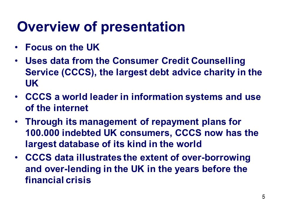 5 Overview of presentation Focus on the UK Uses data from the Consumer Credit Counselling Service (CCCS), the largest debt advice charity in the UK CCCS a world leader in information systems and use of the internet Through its management of repayment plans for 100.000 indebted UK consumers, CCCS now has the largest database of its kind in the world CCCS data illustrates the extent of over-borrowing and over-lending in the UK in the years before the financial crisis