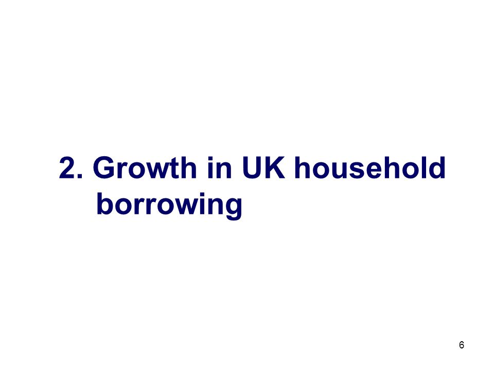 6 2. Growth in UK household borrowing