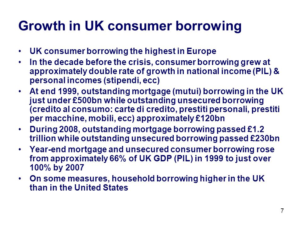 7 Growth in UK consumer borrowing UK consumer borrowing the highest in Europe In the decade before the crisis, consumer borrowing grew at approximately double rate of growth in national income (PIL) & personal incomes (stipendi, ecc) At end 1999, outstanding mortgage (mutui) borrowing in the UK just under £500bn while outstanding unsecured borrowing (credito al consumo: carte di credito, prestiti personali, prestiti per macchine, mobili, ecc) approximately £120bn During 2008, outstanding mortgage borrowing passed £1.2 trillion while outstanding unsecured borrowing passed £230bn Year-end mortgage and unsecured consumer borrowing rose from approximately 66% of UK GDP (PIL) in 1999 to just over 100% by 2007 On some measures, household borrowing higher in the UK than in the United States
