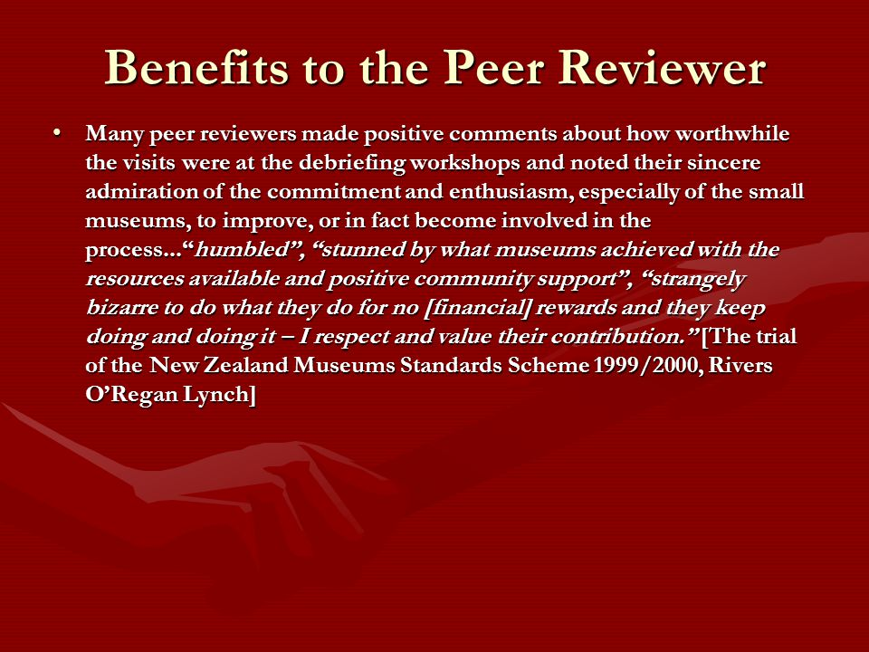 Benefits to the Peer Reviewer Many peer reviewers made positive comments about how worthwhile the visits were at the debriefing workshops and noted their sincere admiration of the commitment and enthusiasm, especially of the small museums, to improve, or in fact become involved in the process...humbled, stunned by what museums achieved with the resources available and positive community support, strangely bizarre to do what they do for no [financial] rewards and they keep doing and doing it – I respect and value their contribution.