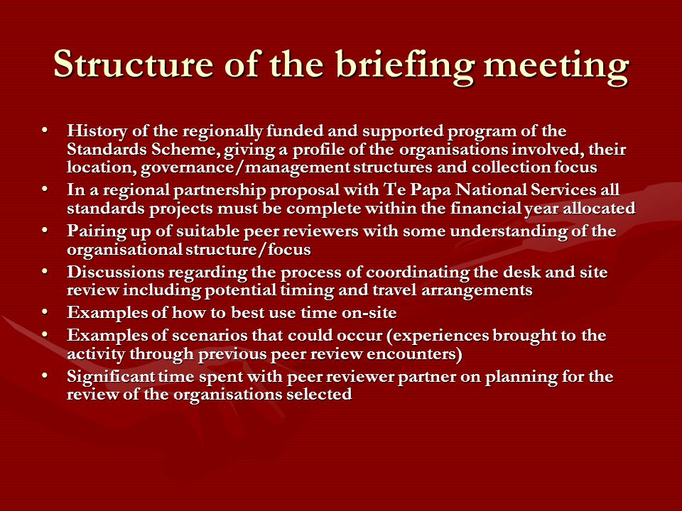 Structure of the briefing meeting History of the regionally funded and supported program of the Standards Scheme, giving a profile of the organisations involved, their location, governance/management structures and collection focusHistory of the regionally funded and supported program of the Standards Scheme, giving a profile of the organisations involved, their location, governance/management structures and collection focus In a regional partnership proposal with Te Papa National Services all standards projects must be complete within the financial year allocatedIn a regional partnership proposal with Te Papa National Services all standards projects must be complete within the financial year allocated Pairing up of suitable peer reviewers with some understanding of the organisational structure/focusPairing up of suitable peer reviewers with some understanding of the organisational structure/focus Discussions regarding the process of coordinating the desk and site review including potential timing and travel arrangementsDiscussions regarding the process of coordinating the desk and site review including potential timing and travel arrangements Examples of how to best use time on-siteExamples of how to best use time on-site Examples of scenarios that could occur (experiences brought to the activity through previous peer review encounters)Examples of scenarios that could occur (experiences brought to the activity through previous peer review encounters) Significant time spent with peer reviewer partner on planning for the review of the organisations selectedSignificant time spent with peer reviewer partner on planning for the review of the organisations selected