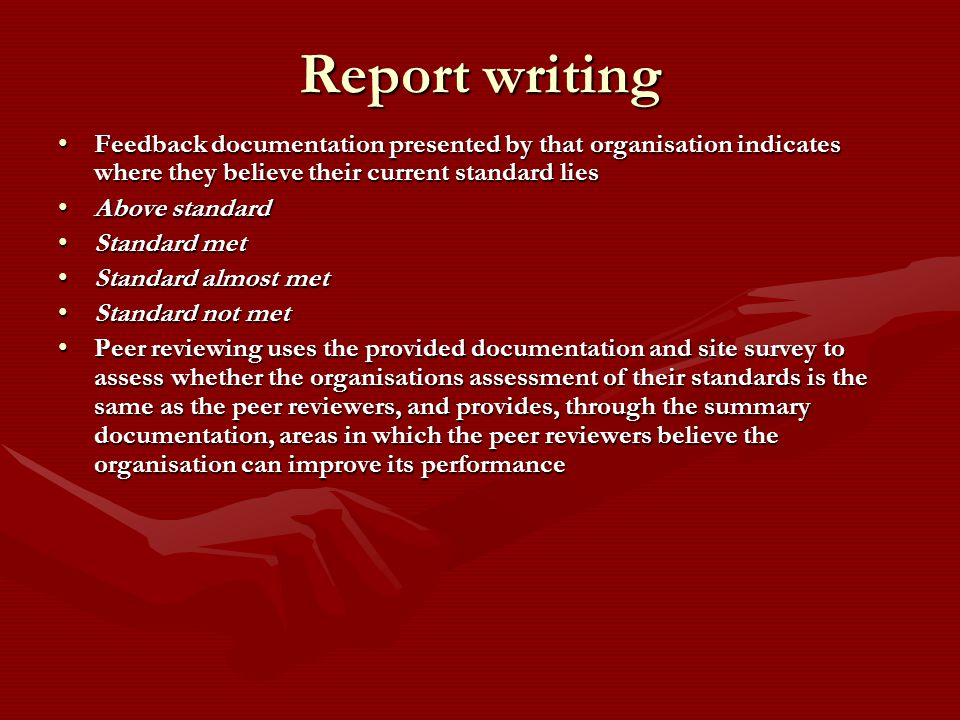 Report writing Feedback documentation presented by that organisation indicates where they believe their current standard liesFeedback documentation presented by that organisation indicates where they believe their current standard lies Above standardAbove standard Standard metStandard met Standard almost metStandard almost met Standard not metStandard not met Peer reviewing uses the provided documentation and site survey to assess whether the organisations assessment of their standards is the same as the peer reviewers, and provides, through the summary documentation, areas in which the peer reviewers believe the organisation can improve its performancePeer reviewing uses the provided documentation and site survey to assess whether the organisations assessment of their standards is the same as the peer reviewers, and provides, through the summary documentation, areas in which the peer reviewers believe the organisation can improve its performance