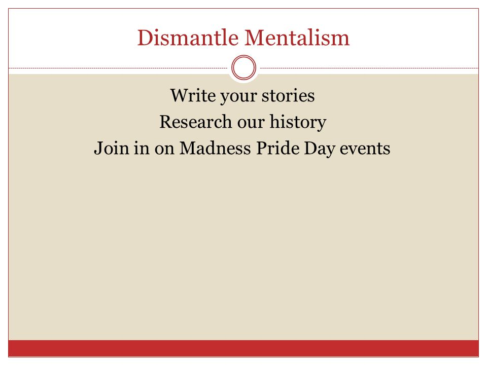 Dismantle Mentalism Write your stories Research our history Join in on Madness Pride Day events