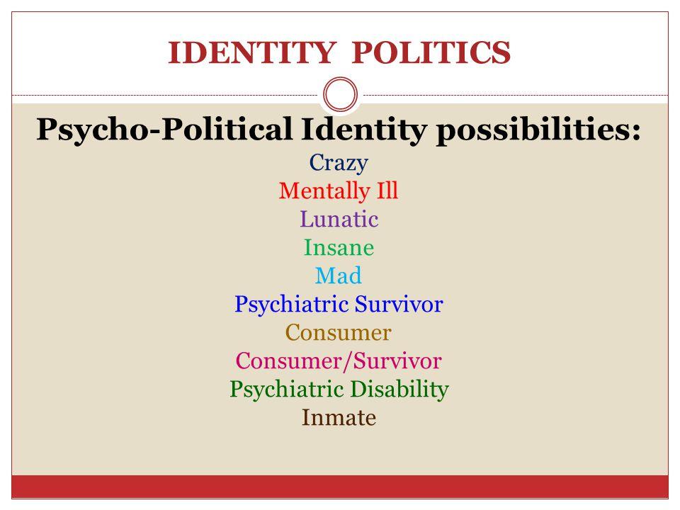 IDENTITY POLITICS Psycho-Political Identity possibilities: Crazy Mentally Ill Lunatic Insane Mad Psychiatric Survivor Consumer Consumer/Survivor Psychiatric Disability Inmate