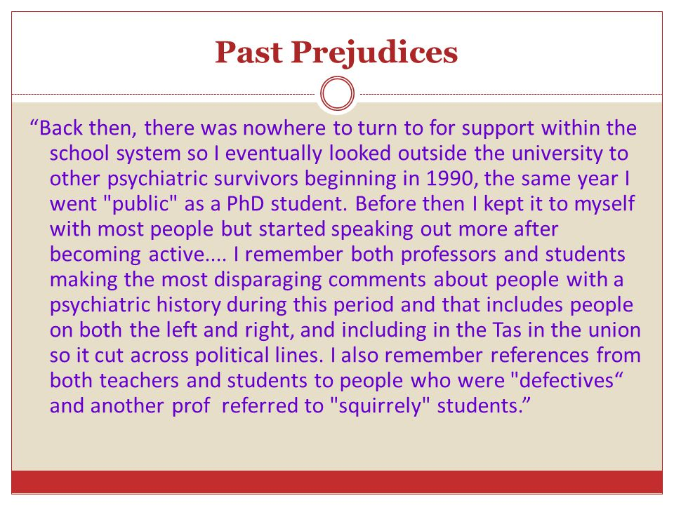 Past Prejudices Back then, there was nowhere to turn to for support within the school system so I eventually looked outside the university to other psychiatric survivors beginning in 1990, the same year I went public as a PhD student.