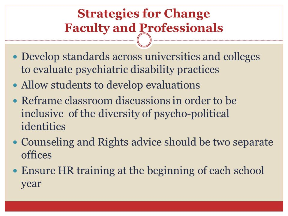 Strategies for Change Faculty and Professionals Develop standards across universities and colleges to evaluate psychiatric disability practices Allow students to develop evaluations Reframe classroom discussions in order to be inclusive of the diversity of psycho-political identities Counseling and Rights advice should be two separate offices Ensure HR training at the beginning of each school year
