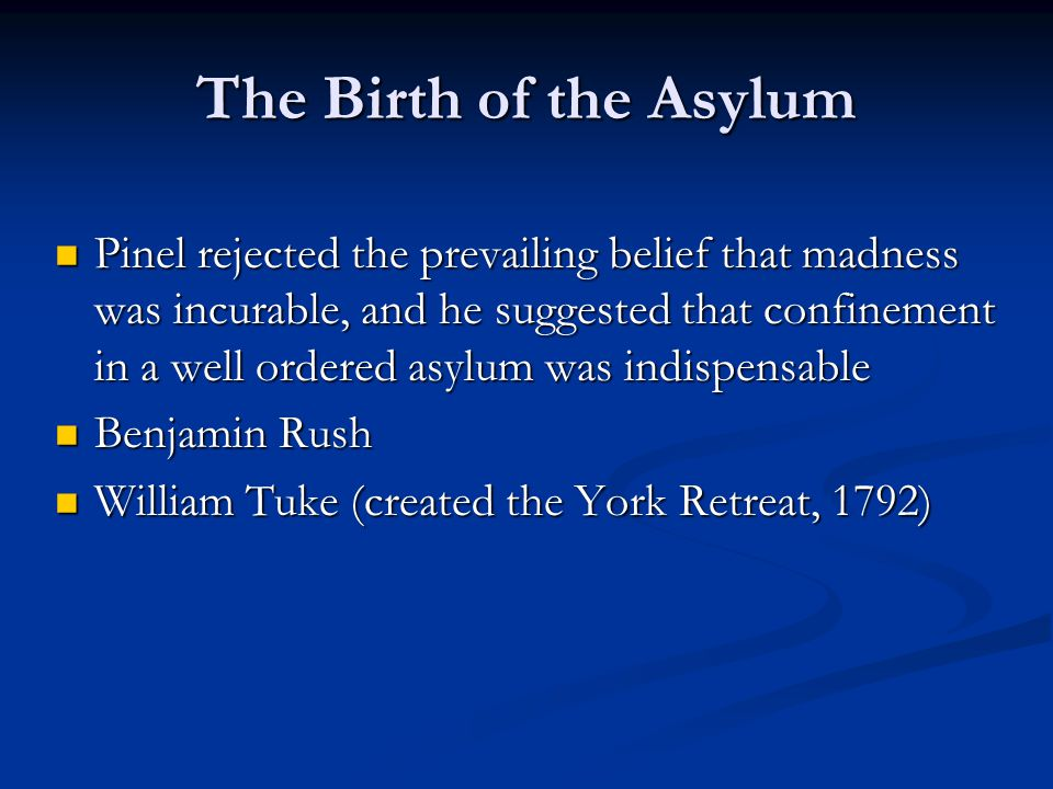 The Birth of the Asylum Pinel rejected the prevailing belief that madness was incurable, and he suggested that confinement in a well ordered asylum was indispensable Pinel rejected the prevailing belief that madness was incurable, and he suggested that confinement in a well ordered asylum was indispensable Benjamin Rush Benjamin Rush William Tuke (created the York Retreat, 1792) William Tuke (created the York Retreat, 1792)
