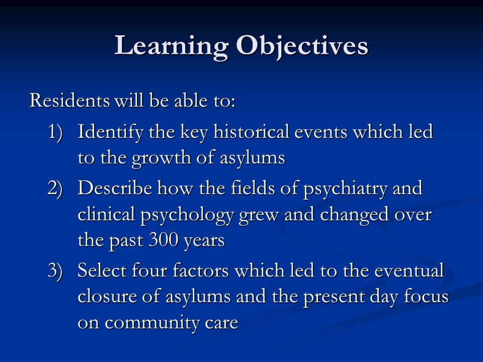 Learning Objectives Residents will be able to: 1)Identify the key historical events which led to the growth of asylums 2)Describe how the fields of ps