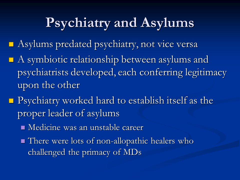 Psychiatry and Asylums Asylums predated psychiatry, not vice versa Asylums predated psychiatry, not vice versa A symbiotic relationship between asylum