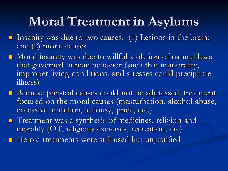 Moral Treatment in Asylums Insanity was due to two causes: (1) Lesions in the brain; and (2) moral causes Insanity was due to two causes: (1) Lesions