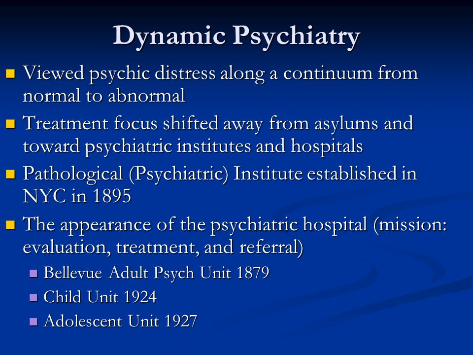 Dynamic Psychiatry Viewed psychic distress along a continuum from normal to abnormal Viewed psychic distress along a continuum from normal to abnormal