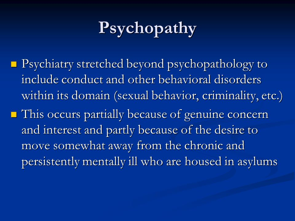 Psychopathy Psychiatry stretched beyond psychopathology to include conduct and other behavioral disorders within its domain (sexual behavior, criminal