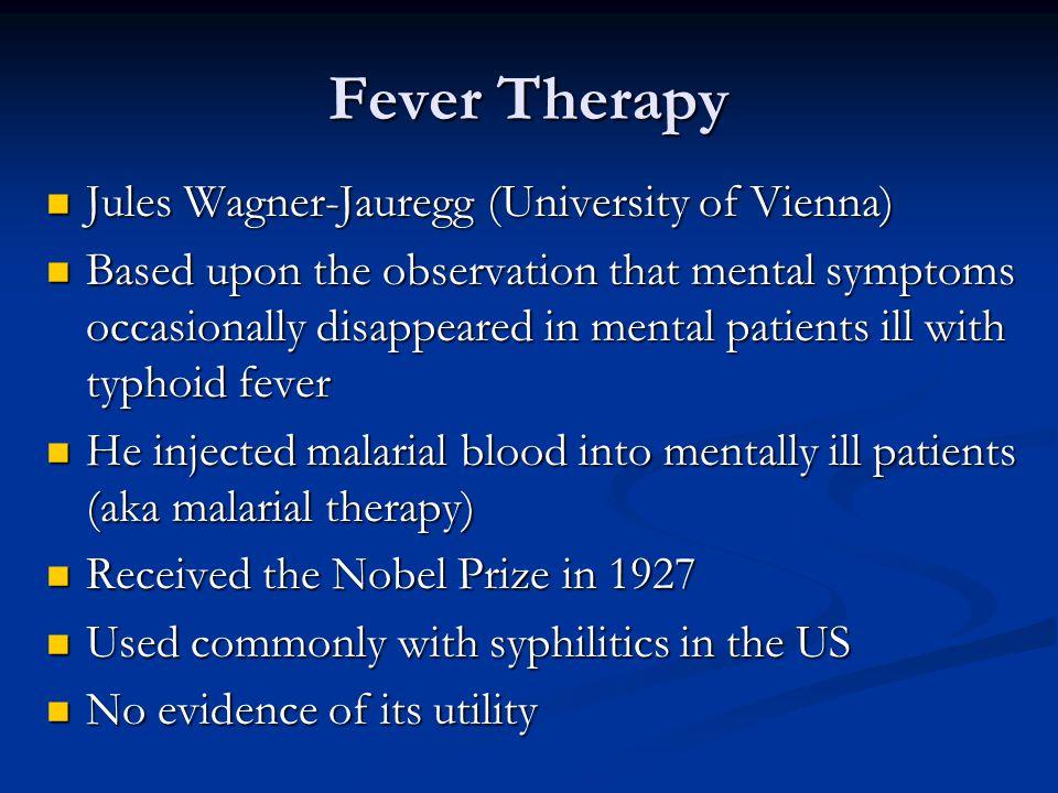Fever Therapy Jules Wagner-Jauregg (University of Vienna) Jules Wagner-Jauregg (University of Vienna) Based upon the observation that mental symptoms