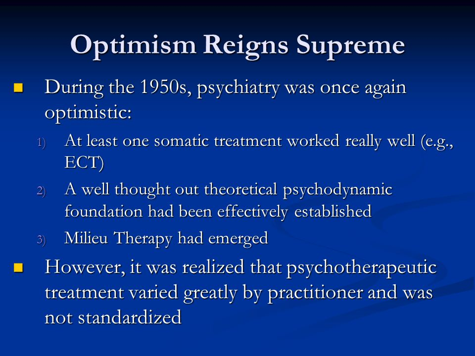 Optimism Reigns Supreme During the 1950s, psychiatry was once again optimistic: During the 1950s, psychiatry was once again optimistic: 1) At least on