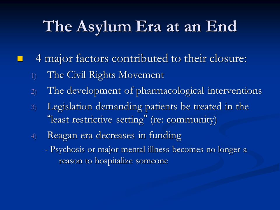 The Asylum Era at an End 4 major factors contributed to their closure: 4 major factors contributed to their closure: 1) The Civil Rights Movement 2) T