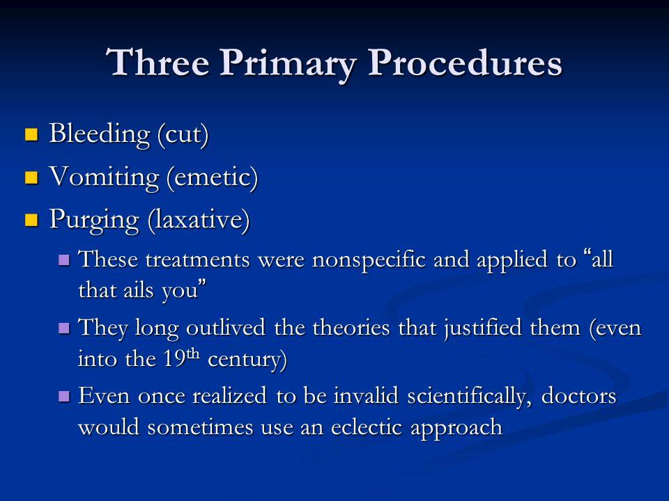 Three Primary Procedures Bleeding (cut) Bleeding (cut) Vomiting (emetic) Vomiting (emetic) Purging (laxative) Purging (laxative) These treatments were