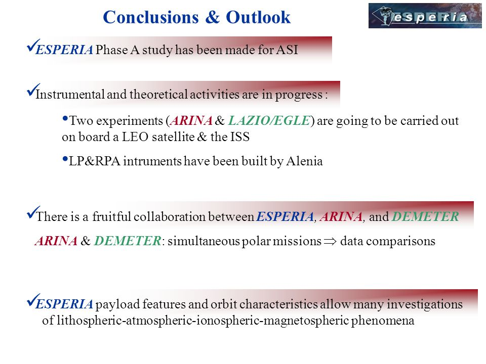 Conclusions & Outlook There is a fruitful collaboration between ESPERIA, ARINA, and DEMETER ARINA & DEMETER: simultaneous polar missions data comparisons ESPERIA Phase A study has been made for ASI ESPERIA payload features and orbit characteristics allow many investigations of lithospheric-atmospheric-ionospheric-magnetospheric phenomena Instrumental and theoretical activities are in progress : Two experiments (ARINA & LAZIO/EGLE) are going to be carried out on board a LEO satellite & the ISS LP&RPA intruments have been built by Alenia