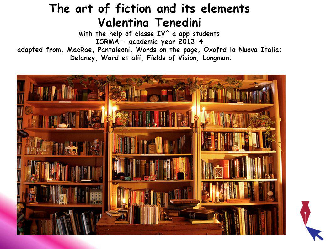 The art of fiction and its elements Valentina Tenedini with the help of classe IV^ a app students ISRMA - academic year 2013-4 adapted from, MacRae, Pantaleoni, Words on the page, Oxofrd la Nuova Italia; Delaney, Ward et alii, Fields of Vision, Longman.