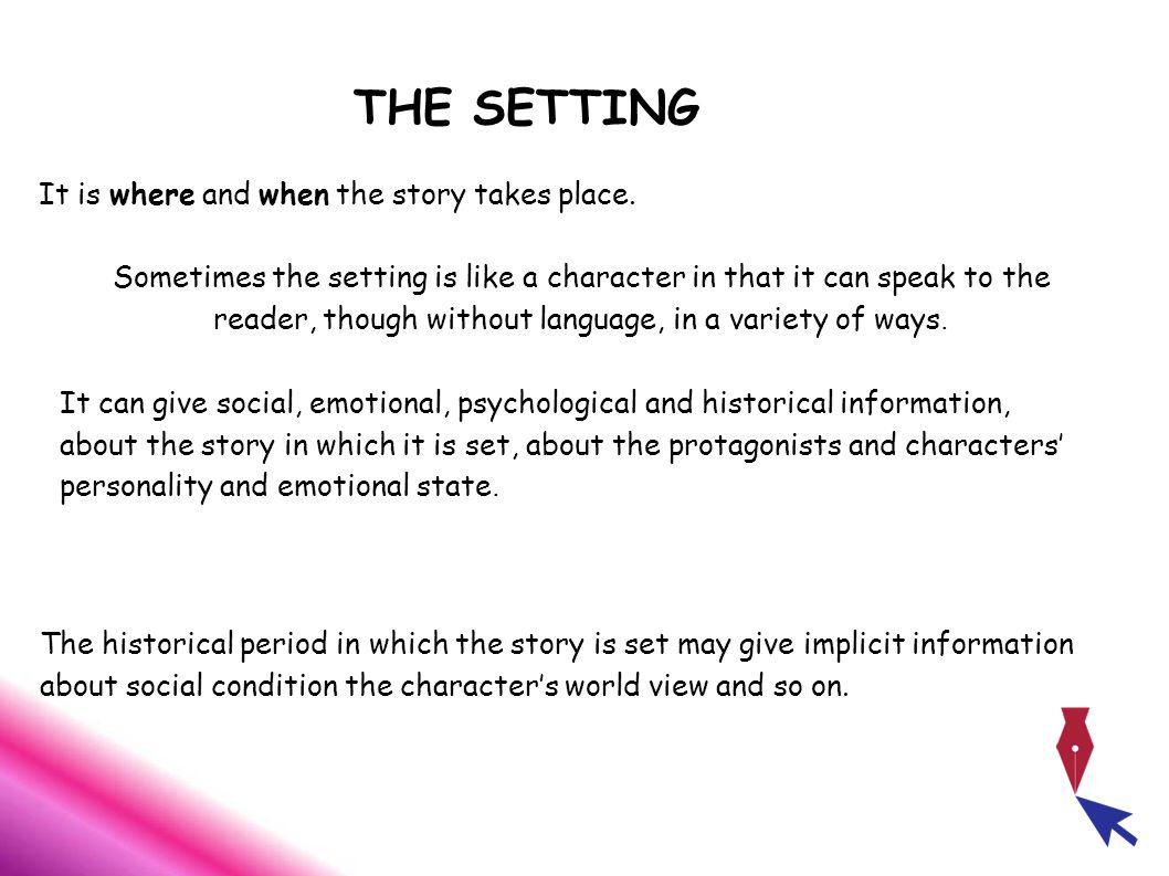 THE SETTING It is where and when the story takes place.