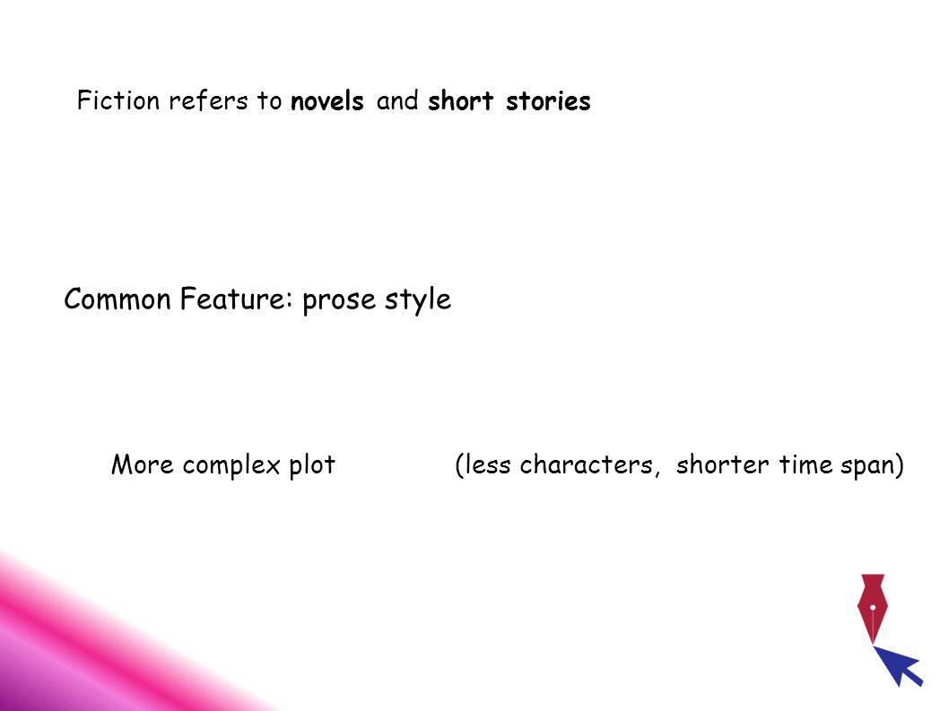Fiction refers to novels and short stories Common Feature: prose style More complex plot(less characters, shorter time span)