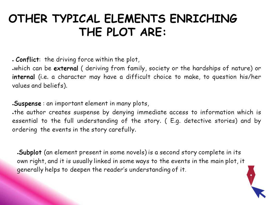 OTHER TYPICAL ELEMENTS ENRICHING THE PLOT ARE: Conflict: the driving force within the plot, which can be external ( deriving from family, society or the hardships of nature) or internal (i.e.