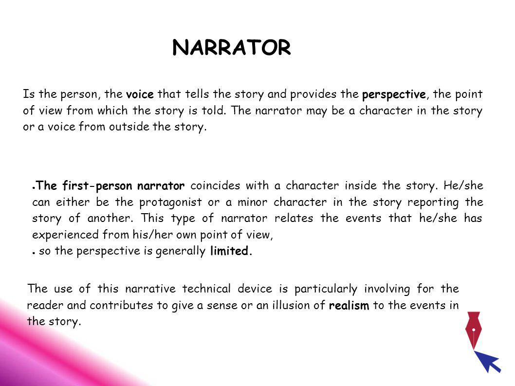 NARRATOR Is the person, the voice that tells the story and provides the perspective, the point of view from which the story is told.