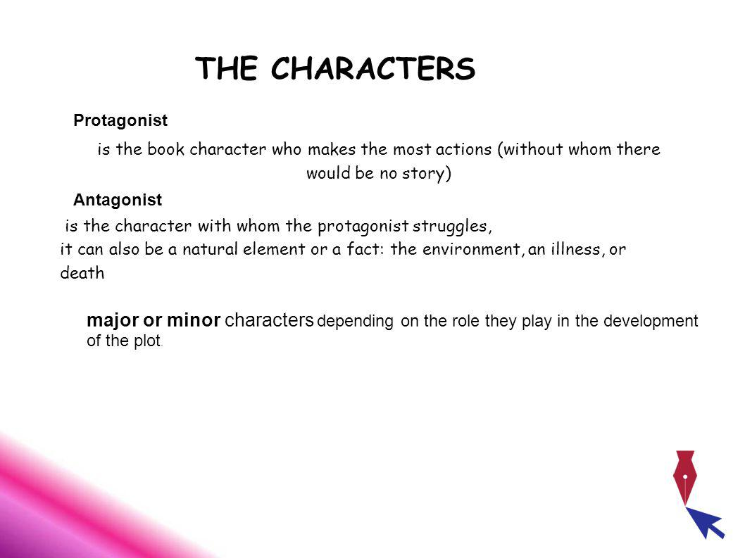 THE CHARACTERS is the book character who makes the most actions (without whom there would be no story) is the character with whom the protagonist struggles, it can also be a natural element or a fact: the environment, an illness, or death Protagonist Antagonist major or minor characters depending on the role they play in the development of the plot.