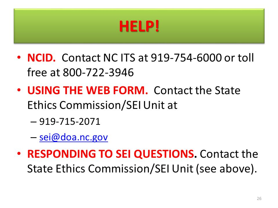 HELP!HELP! NCID. Contact NC ITS at 919-754-6000 or toll free at 800-722-3946 USING THE WEB FORM. Contact the State Ethics Commission/SEI Unit at – 919