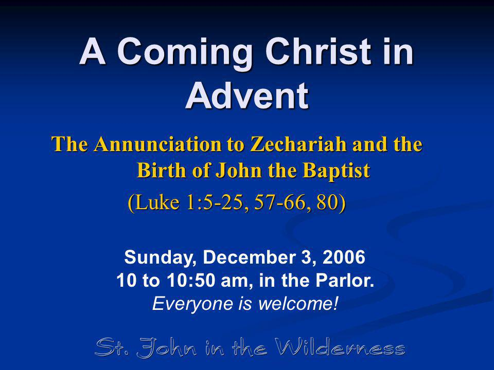 A Coming Christ in Advent The Annunciation to Zechariah and the Birth of John the Baptist (Luke 1:5-25, 57-66, 80) Sunday, December 3, 2006 10 to 10:5