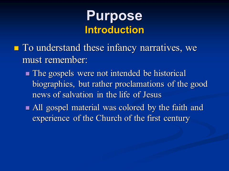 Purpose Introduction The origin and historical accuracy of the birth stories are unknown The origin and historical accuracy of the birth stories are unknown The stories in Matthew and Luke The stories in Matthew and Luke Agree in only a few details Agree in only a few details Contradict each other in other details Contradict each other in other details There is no good historical record of public events mentioned in the birth stories (such as: a new star, a worldwide census) There is no good historical record of public events mentioned in the birth stories (such as: a new star, a worldwide census) Unlike what Jesus said and did during his ministry, no one claims apostolic witness to the events at Bethlehem Unlike what Jesus said and did during his ministry, no one claims apostolic witness to the events at Bethlehem