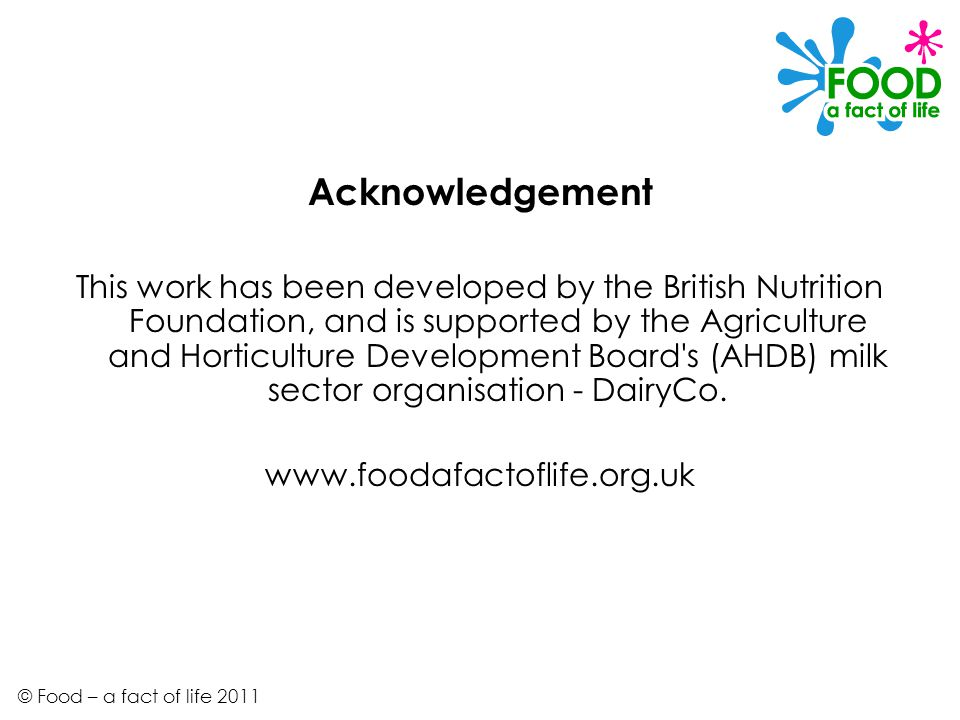 Acknowledgement This work has been developed by the British Nutrition Foundation, and is supported by the Agriculture and Horticulture Development Board s (AHDB) milk sector organisation - DairyCo.