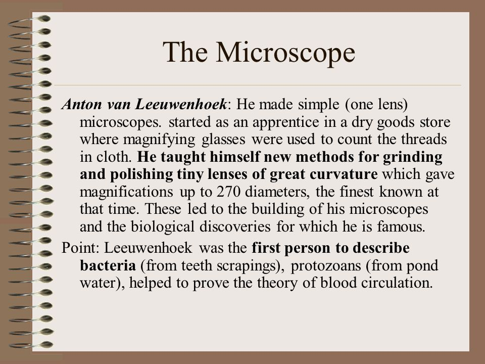Anton van Leeuwenhoek: He made simple (one lens) microscopes. started as an apprentice in a dry goods store where magnifying glasses were used to coun