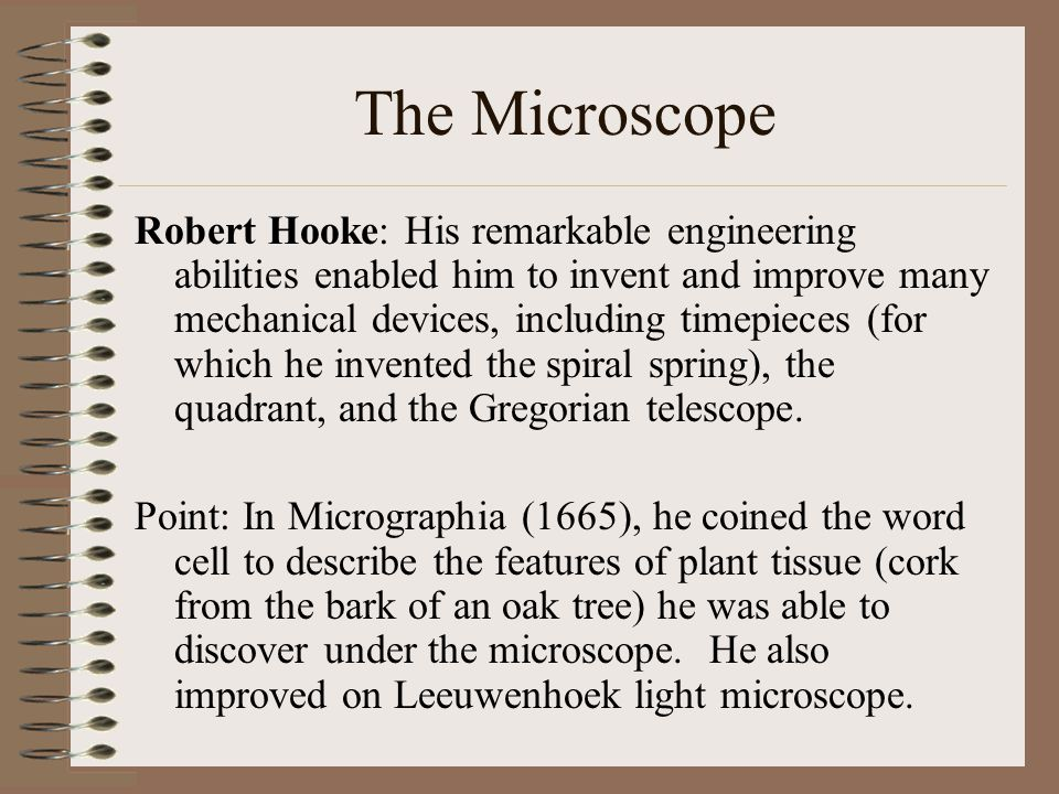 Robert Hooke: His remarkable engineering abilities enabled him to invent and improve many mechanical devices, including timepieces (for which he inven