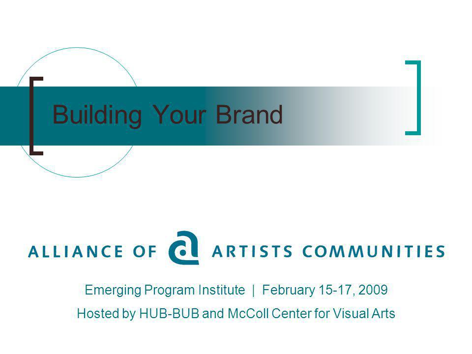 Building Your Brand Emerging Program Institute | February 15-17, 2009 Hosted by HUB-BUB and McColl Center for Visual Arts