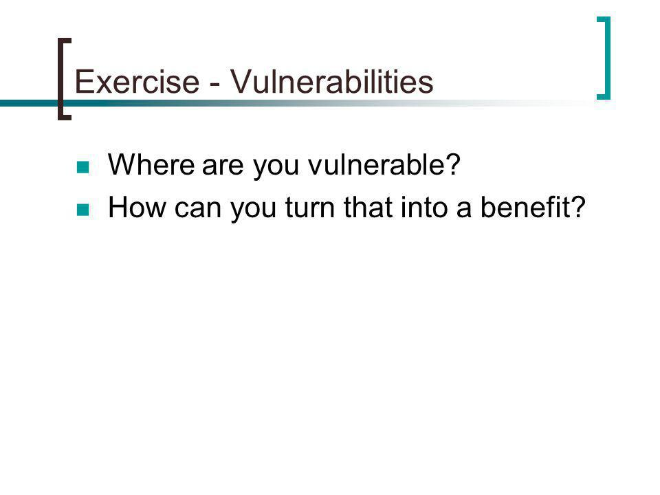 Exercise - Vulnerabilities Where are you vulnerable How can you turn that into a benefit