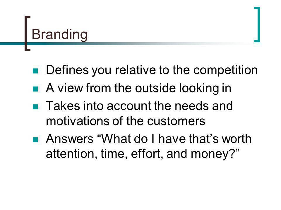 Branding Defines you relative to the competition A view from the outside looking in Takes into account the needs and motivations of the customers Answers What do I have thats worth attention, time, effort, and money