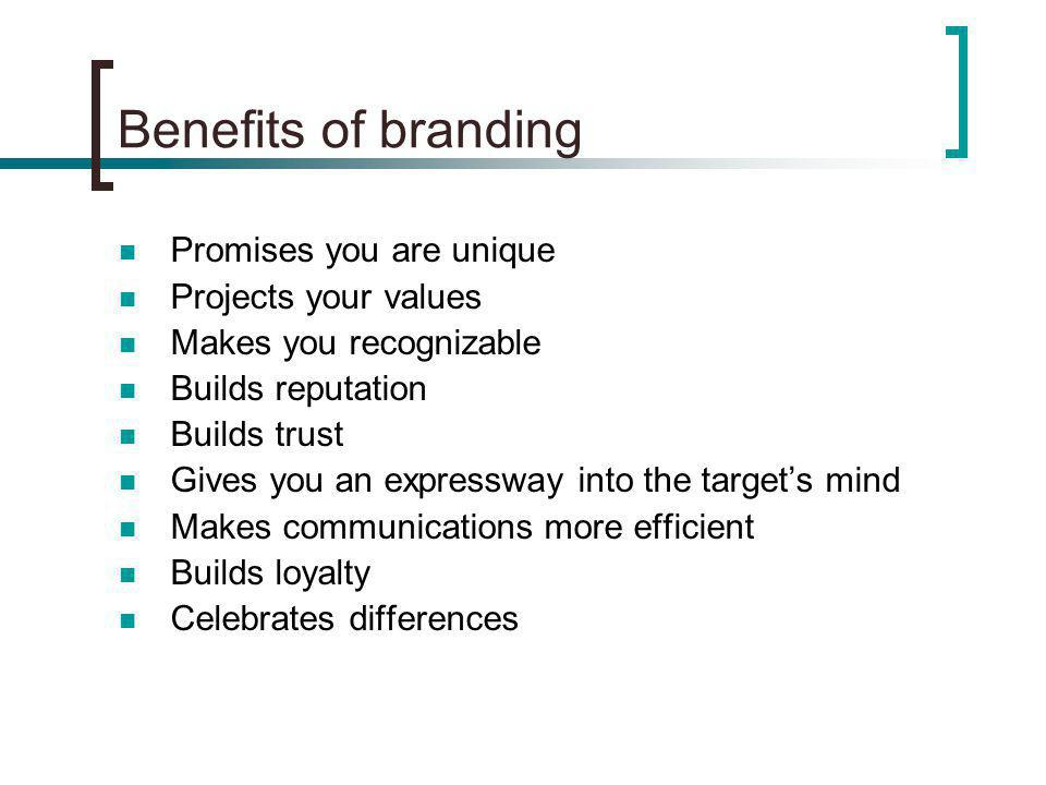 Benefits of branding Promises you are unique Projects your values Makes you recognizable Builds reputation Builds trust Gives you an expressway into the targets mind Makes communications more efficient Builds loyalty Celebrates differences