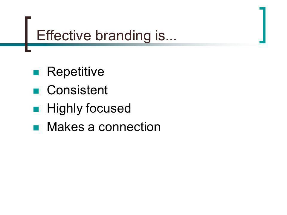 Effective branding is... Repetitive Consistent Highly focused Makes a connection