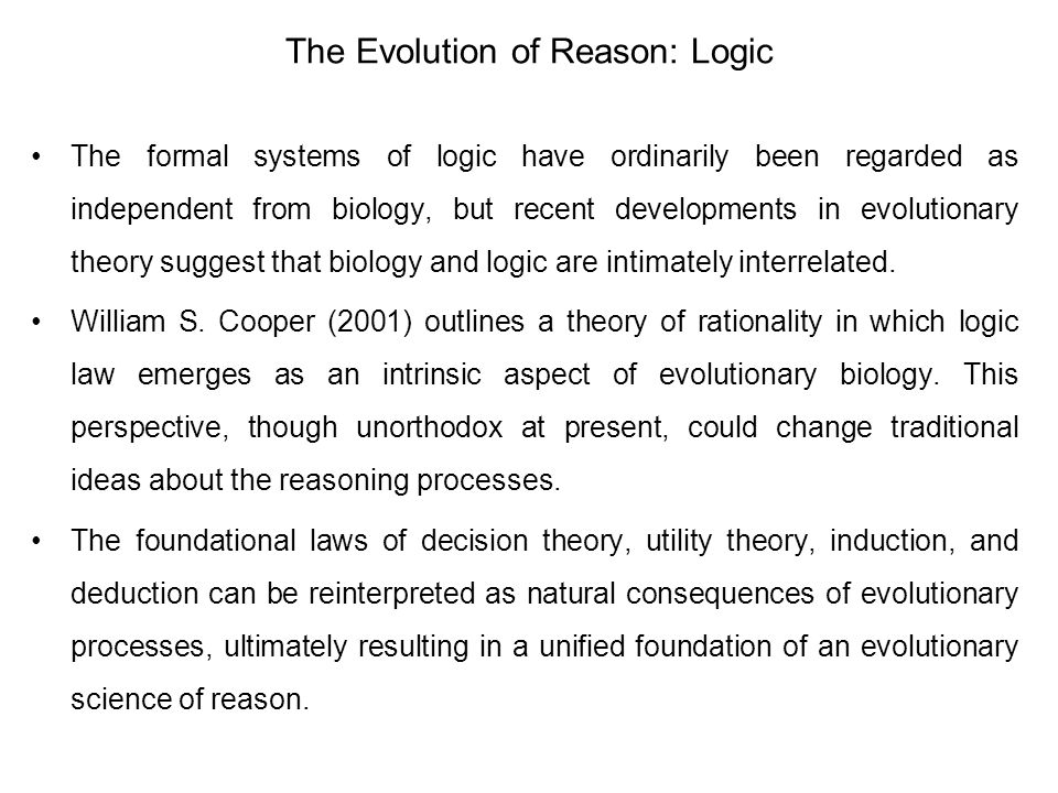 The Evolution of Reason: Logic The formal systems of logic have ordinarily been regarded as independent from biology, but recent developments in evolutionary theory suggest that biology and logic are intimately interrelated.